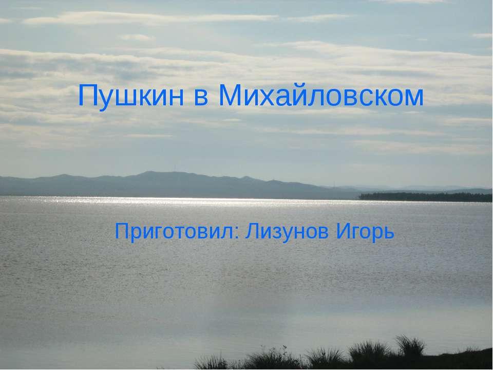Пушкин в Михайловском Приготовил: Лизунов Игорь