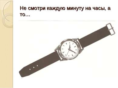 Не смотри каждую минуту на часы, а то…