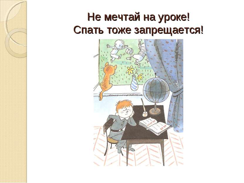 Не мечтай на уроке! Спать тоже запрещается!