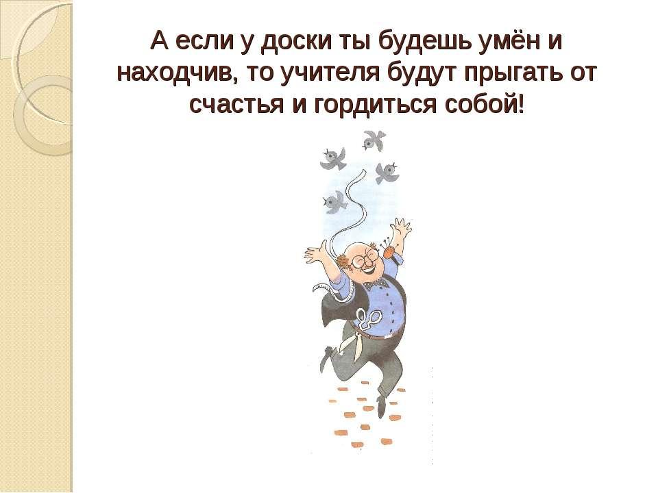 А если у доски ты будешь умён и находчив, то учителя будут прыгать от счастья...