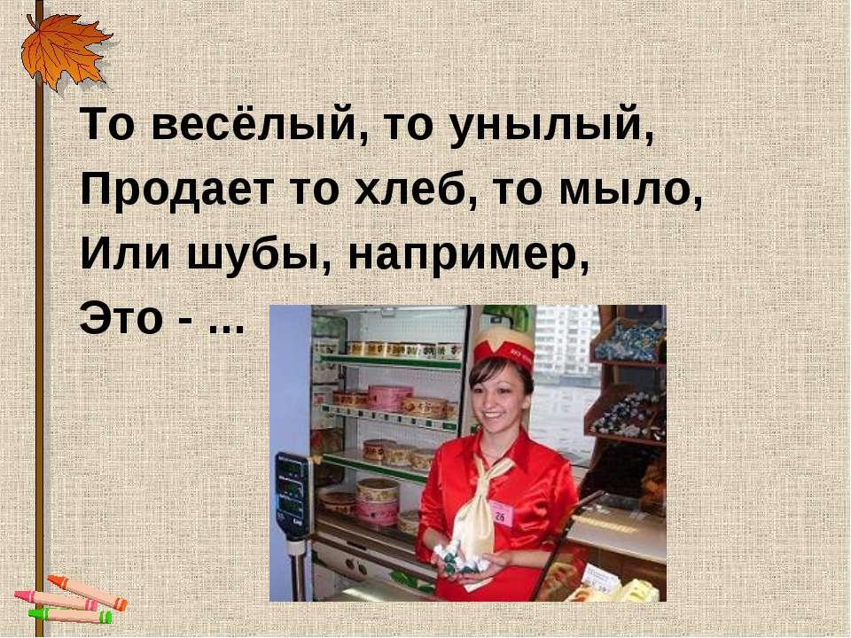 То весёлый, то унылый, Продает то хлеб, то мыло, Или шубы, например, Это - ...