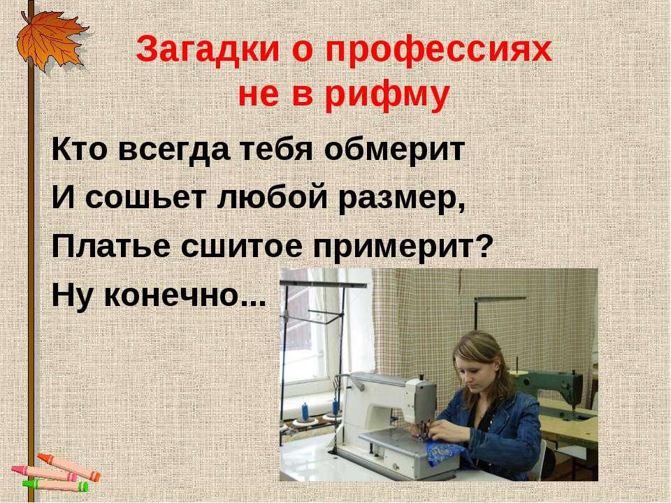 Загадки о профессиях не в рифму Кто всегда тебя обмерит И сошьет любой размер...