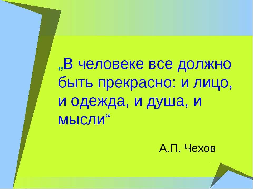"""""""В человеке все должно быть прекрасно: и лицо, и одежда, и душа, и мысли"""" А.П..."""