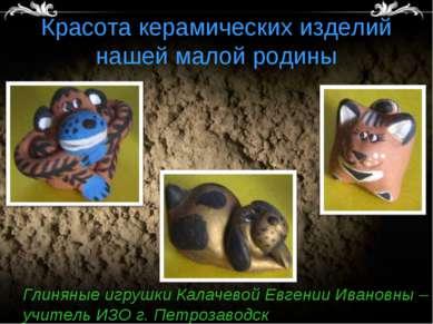 Красота керамических изделий нашей малой родины Глиняные игрушки Калачевой Ев...