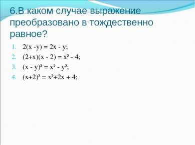 6.В каком случае выражение преобразовано в тождественно равное? 2(х -у) = 2х ...