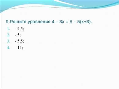 9.Решите уравнение 4 – 3х = 8 – 5(х+3). - 4,5; - 5; - 5,5; - 11;