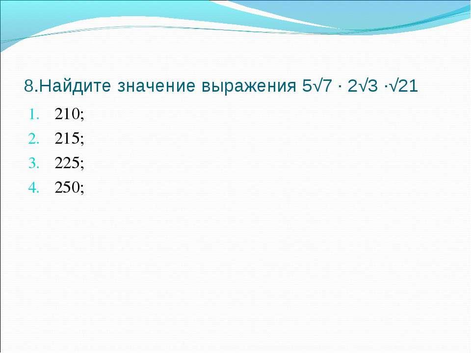 8.Найдите значение выражения 5√7 ∙ 2√3 ∙√21 210; 215; 225; 250;