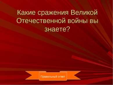 Какие сражения Великой Отечественной войны вы знаете? Правильный ответ Правил...
