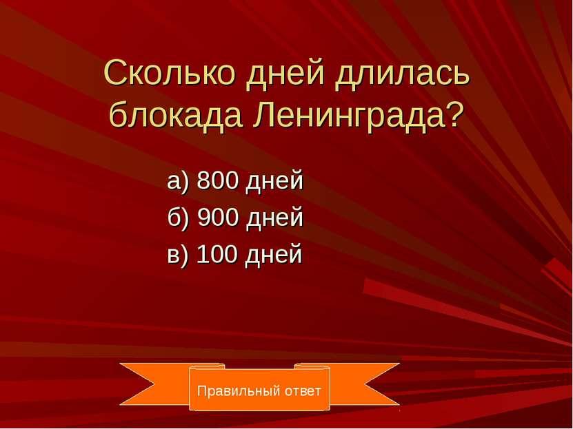 Сколько дней длилась блокада Ленинграда? а) 800 дней б) 900 дней в) 100 дней ...