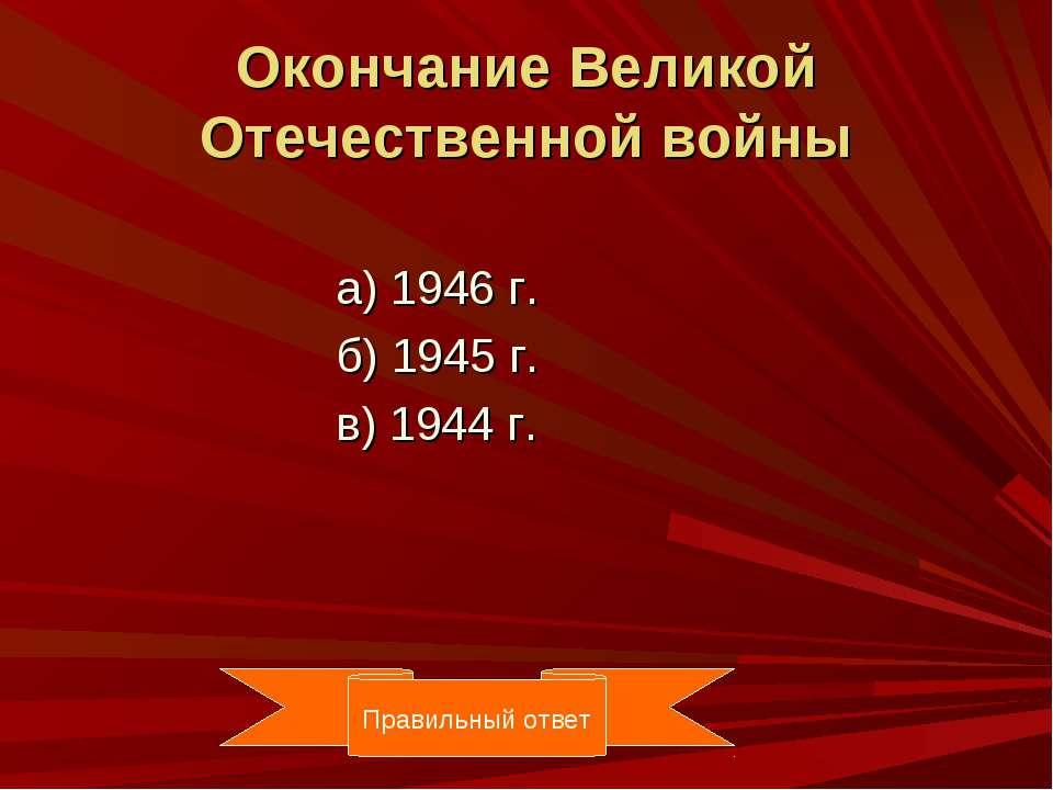 Окончание Великой Отечественной войны а) 1946 г. б) 1945 г. в) 1944 г. Правил...