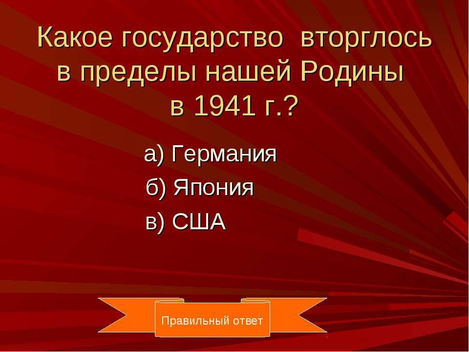 Какое государство вторглось в пределы нашей Родины в 1941 г.? а) Германия б) ...