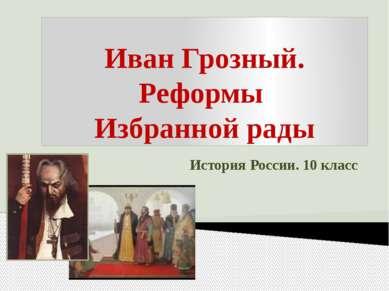 Иван Грозный. Реформы Избранной рады История России. 10 класс