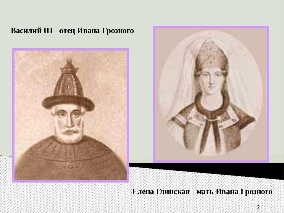Василий III - отец Ивана Грозного Елена Глинская - мать Ивана Грозного