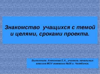 Знакомство учащихся с темой и целями, сроками проекта. Выполнила: Антонова Е....