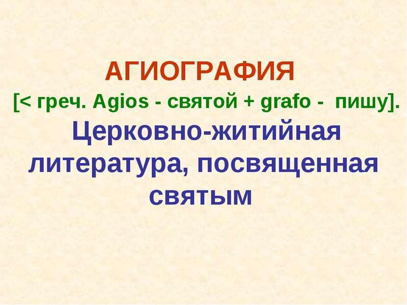 АГИОГРАФИЯ [< греч. Agios - святой + grafo - пишу]. Церковно-житийная литерат...