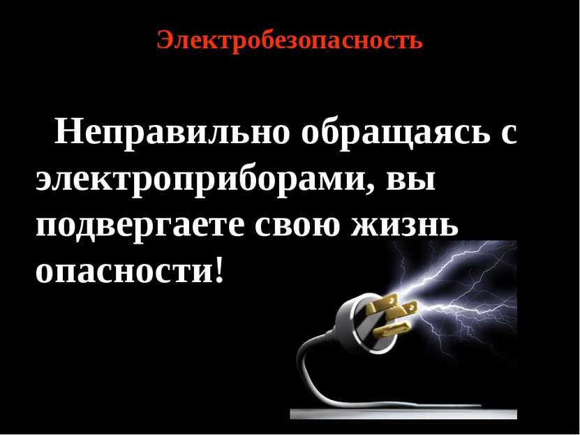 Электробезопасность Неправильно обращаясь с электроприборами, вы подвергаете ...