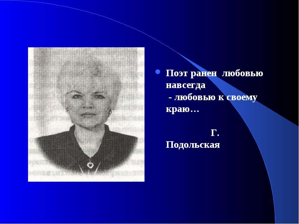 Поэт ранен любовью навсегда - любовью к своему краю… Г. Подольская