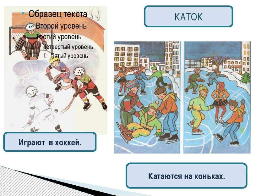Играют в хоккей. КАТОК Катаются на коньках.