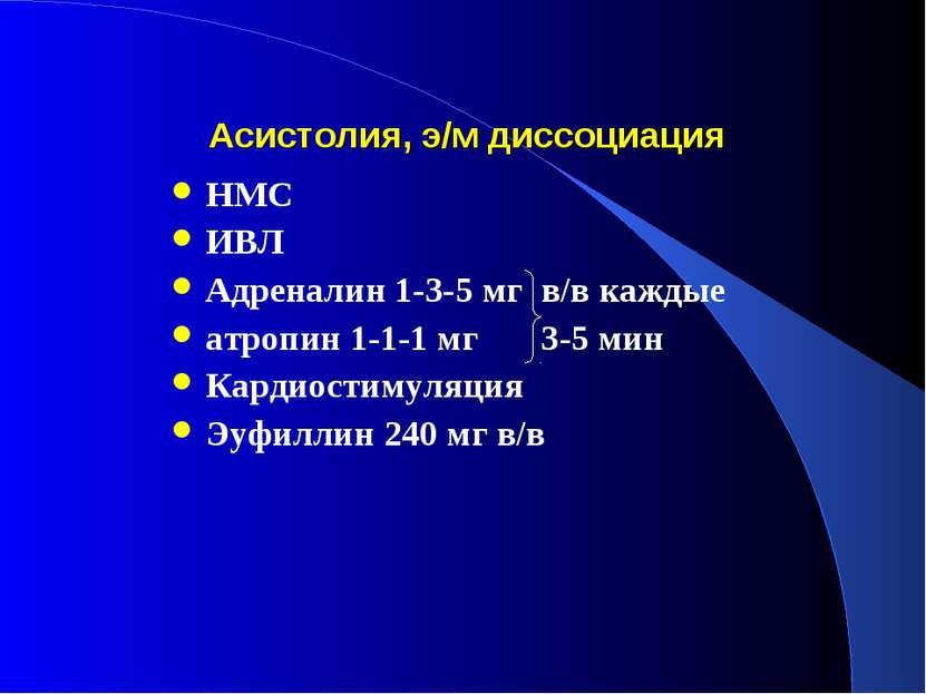 Асистолия, э/м диссоциация НМС ИВЛ Адреналин 1-3-5 мг в/в каждые атропин 1-1-...