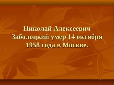 Николай Алексеевич Заболоцкий умер 14 октября 1958 года в Москве.