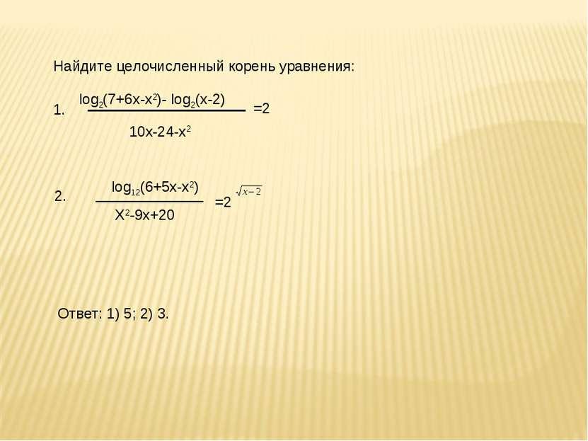 Найдите целочисленный корень уравнения: 10х-24-х2 log2(7+6х-х2)- log2(х-2) =2...