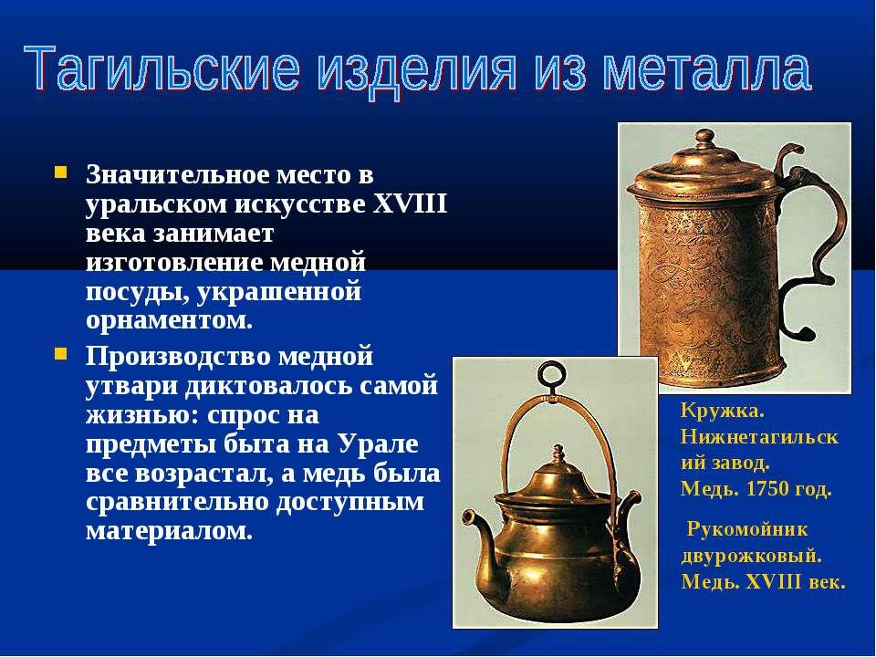 Значительное место в уральском искусстве ХVIII века занимает изготовление мед...