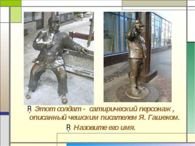 Этот солдат - сатирический персонаж, описанный чешским писателем Я. Гашеком. ...