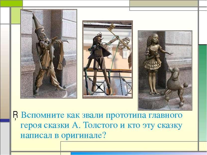 Вспомните как звали прототипа главного героя сказки А. Толстого и кто эту ска...