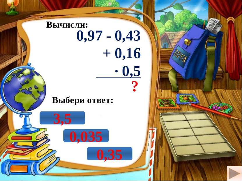 Вычисли: 0,97 - 0,43 + 0,16 · 0,5 ? Выбери ответ: 3,5 0,35 0,035