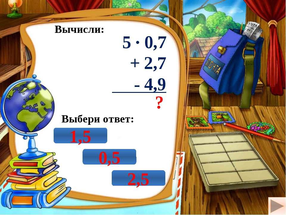Вычисли: 5 · 0,7 + 2,7 - 4,9 ? Выбери ответ: 0,5 1,5 2,5