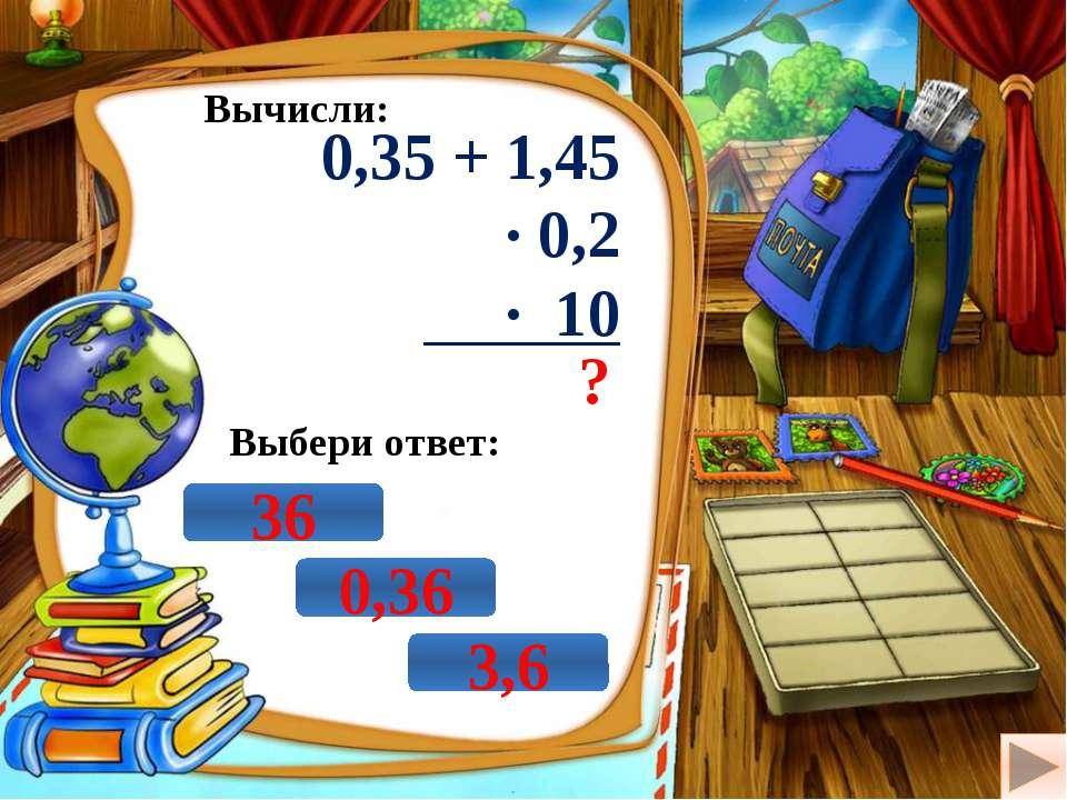 Вычисли: 0,35 + 1,45 · 0,2 · 10 ? Выбери ответ: 0,36 3,6 36