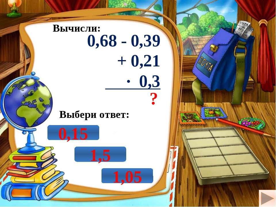 Вычисли: 0,68 - 0,39 + 0,21 · 0,3 ? Выбери ответ: 1,5 0,15 1,05