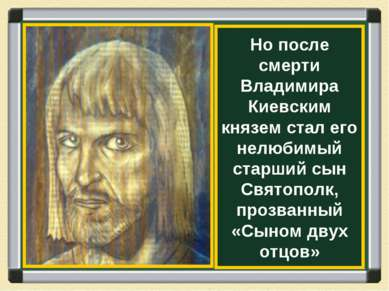 Но после смерти Владимира Киевским князем стал его нелюбимый старший сын Свят...