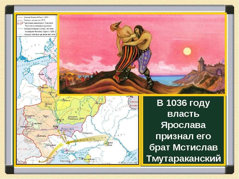 В 1036 году власть Ярослава признал его брат Мстислав Тмутараканский