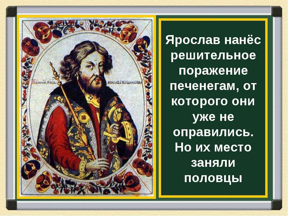 Ярослав нанёс решительное поражение печенегам, от которого они уже не оправил...