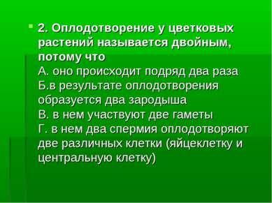 2. Оплодотворение у цветковых растений называется двойным, потому что А. оно ...
