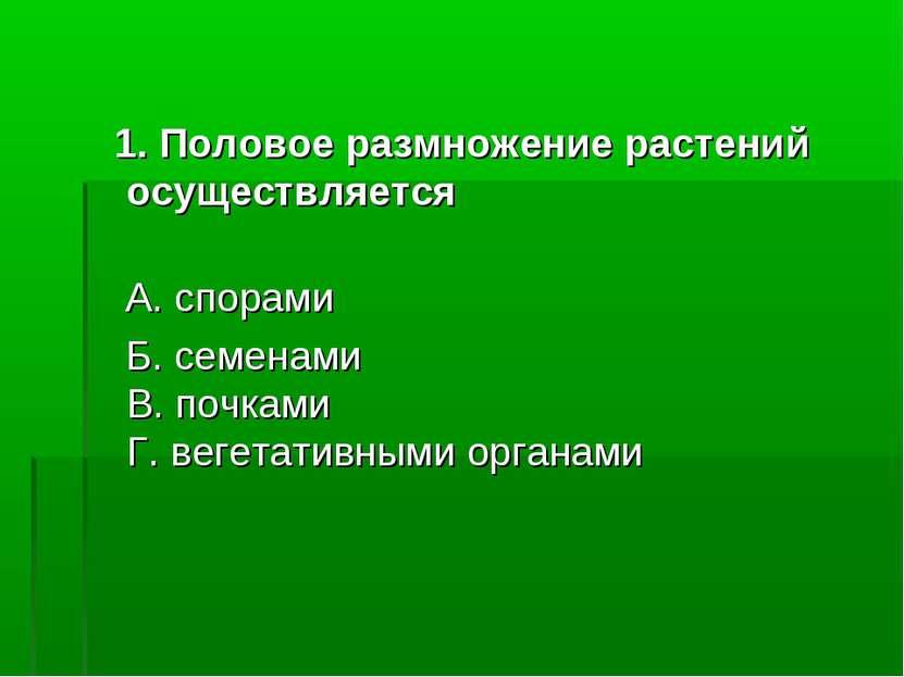 1. Половое размножение растений осуществляется А. спорами Б. семенами В. почк...