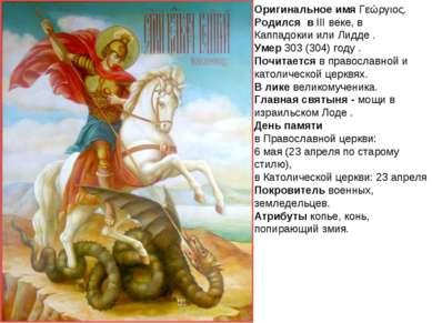 Оригинальное имя Γεώργιος. Родился в III веке, в Каппадокии или Лидде . Умер ...