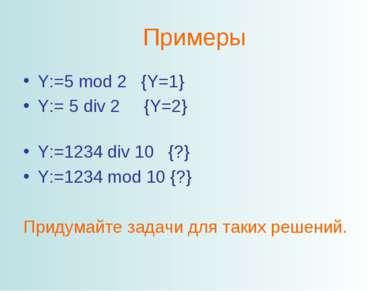 Примеры Y:=5 mod 2 {Y=1} Y:= 5 div 2 {Y=2} Y:=1234 div 10 {?} Y:=1234 mod 10 ...