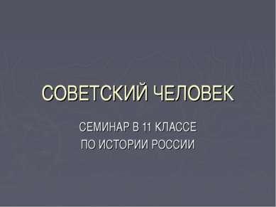 СОВЕТСКИЙ ЧЕЛОВЕК СЕМИНАР В 11 КЛАССЕ ПО ИСТОРИИ РОССИИ