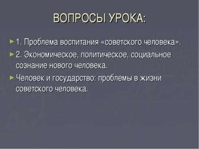 ВОПРОСЫ УРОКА: 1. Проблема воспитания «советского человека». 2. Экономическое...
