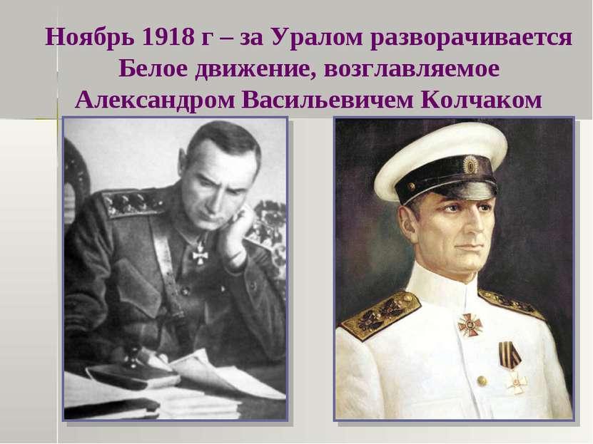 Ноябрь 1918 г – за Уралом разворачивается Белое движение, возглавляемое Алекс...