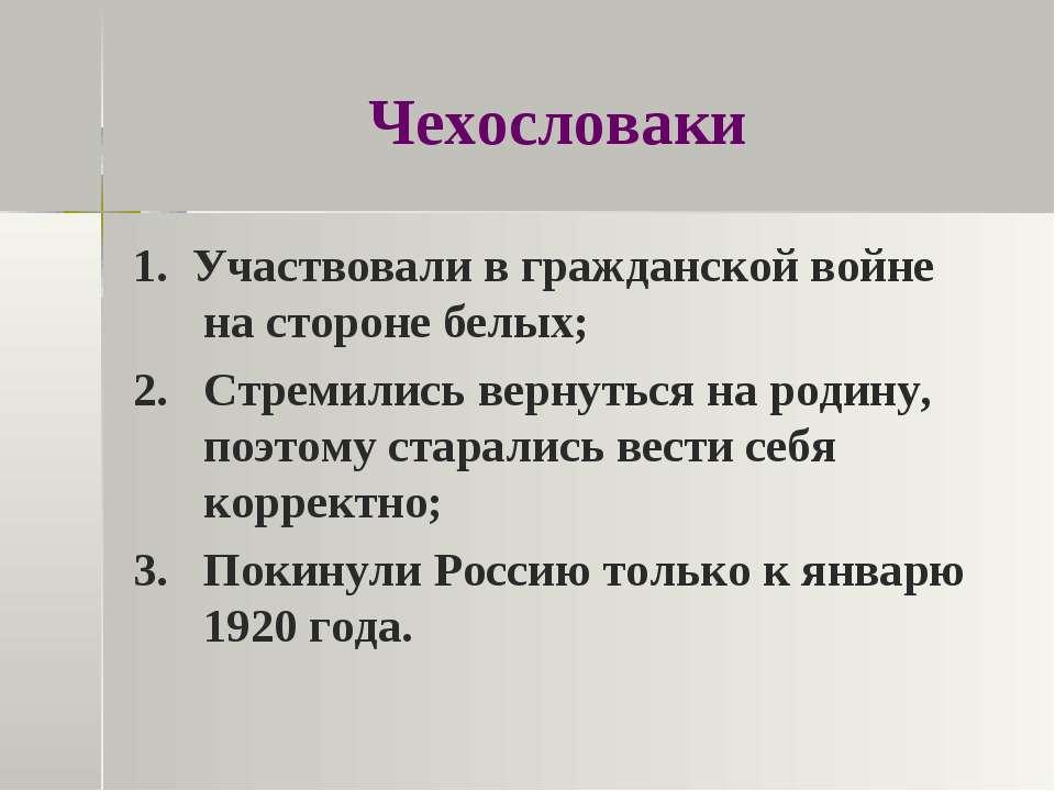 Чехословаки 1. Участвовали в гражданской войне на стороне белых; 2. Стремилис...