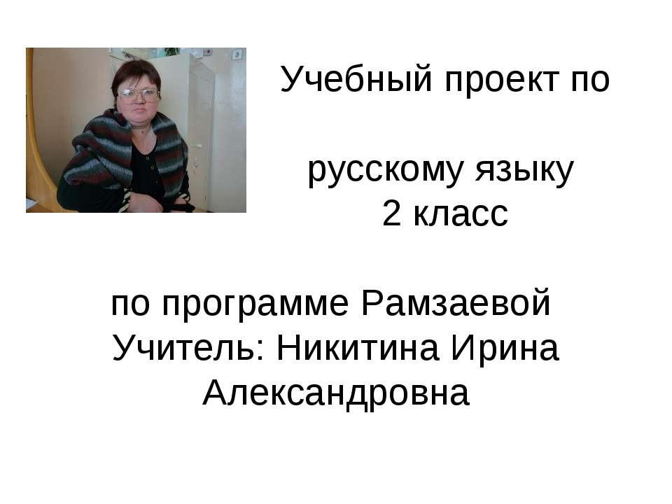 Учебный проект по русскому языку 2 класс по программе Рамзаевой Учитель: Ники...