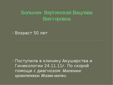 Больная- Вертинская Вацлава Викторовна Возраст 50 лет Поступила в клинику Аку...