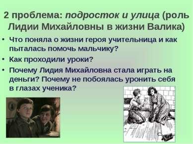 2 проблема: подросток и улица (роль Лидии Михайловны в жизни Валика) Что поня...