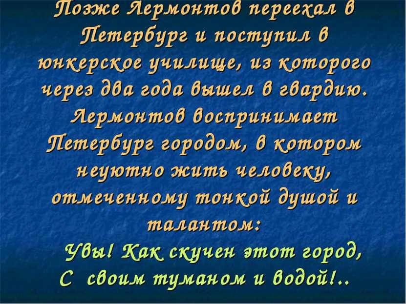 Позже Лермонтов переехал в Петербург и поступил в юнкерское училище, из котор...