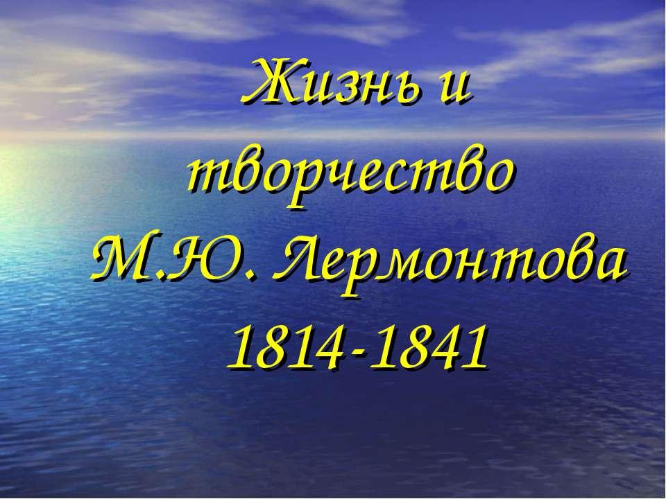 Жизнь и творчество М.Ю. Лермонтова 1814-1841