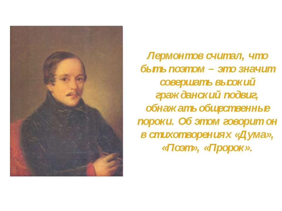 Лермонтов считал, что быть поэтом – это значит совершать высокий гражданский ...