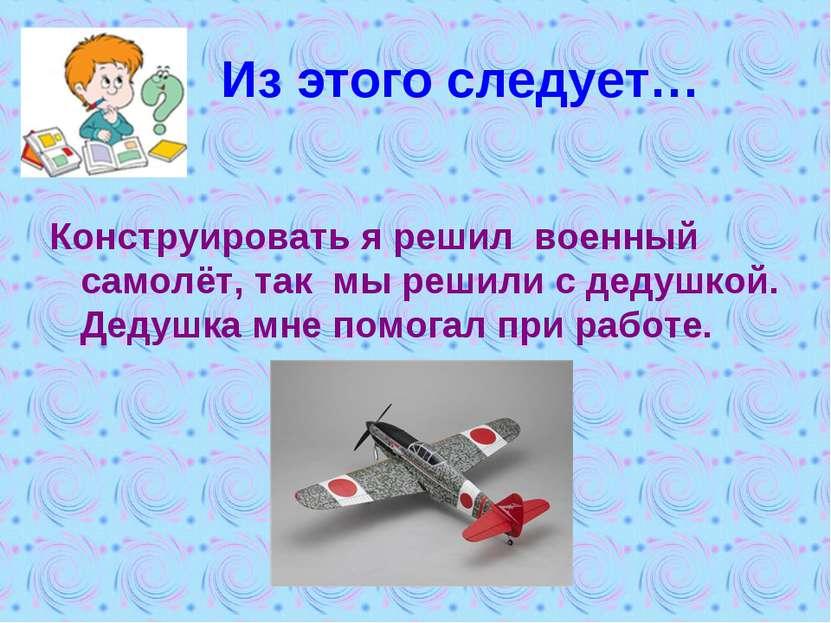 Из этого следует… Конструировать я решил военный самолёт, так мы решили с дед...